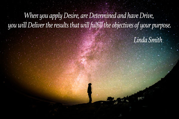 When you apply Desire, are Determined and have Drive, you will Deliver the results that will fulfill the objectives of your purpose.