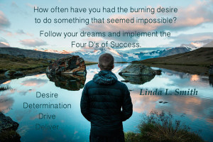Follow your dreams. 4 D's of Success, Desire, Determination, Drive, Deliver